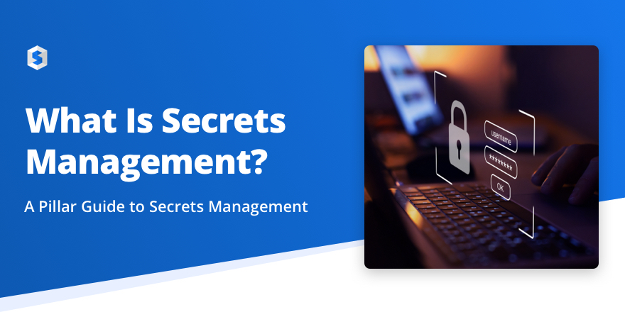 What is Secrets Management? A Pillar Guide to Secrets Management